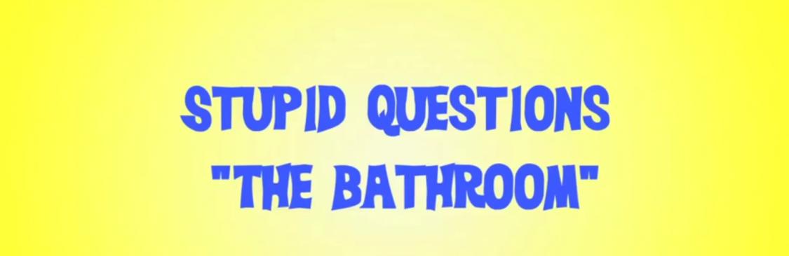 Stupid Questions – Bathroom